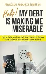 Help! My Debt Is Making Me Miserable: Tips To Help You Confront Your Finances, Reduce Your Expenses And Increase Your Income