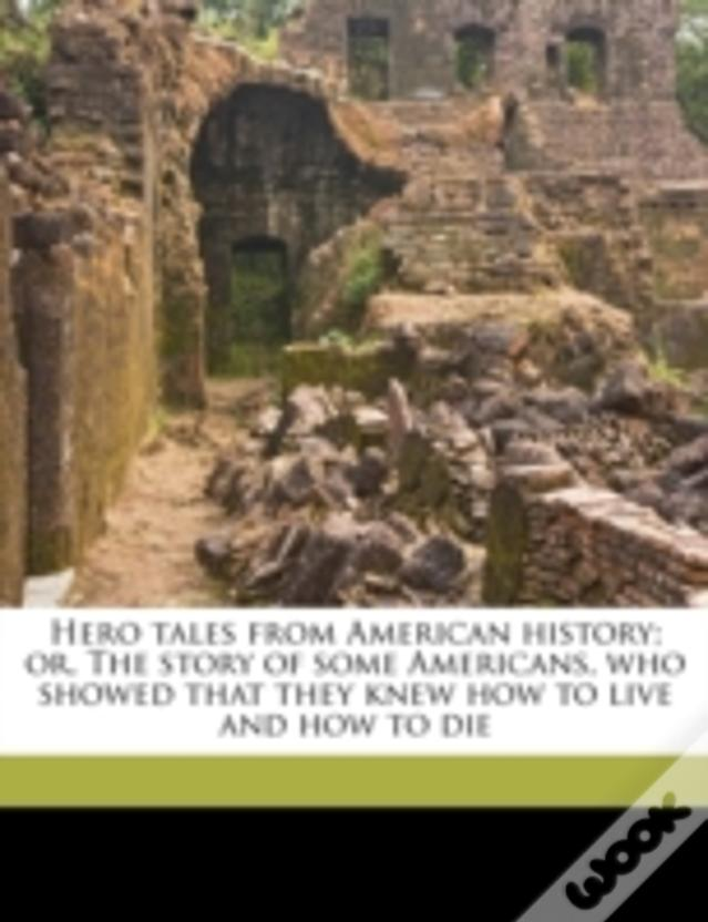 Hero Tales From American History; Or, The Story Of Some Americans, Who Showed That They Knew How To Live And How To Die