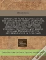 Herod And Pilate Reconciled: Or The Concord Of Papists, Anabaptists, And Sectaries, Against Scripture, Fathers, Councils, And Other Orthodoxical Write