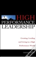 High Performance Leadership: Creating, Leading And Living In A High Performance World