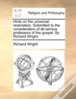 Hints On The Universal Restoration. Submitted To The Consideration Of All Serious Professors Of The Gospel. By Richard Wright.