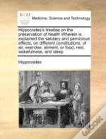 Hippocrates'S Treatise On The Preservation Of Health Wherein Is Explained The Salutary And Pernicious Effects, On Different Constitutions, Of Air, Exe