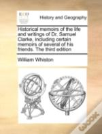 Historical Memoirs Of The Life And Writings Of Dr. Samuel Clarke, Including Certain Memoirs Of Several Of His Friends. The Third Edition
