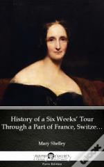 History Of A Six Weeks' Tour Through A Part Of France, Switzerland, Germany, And Holland By Mary Shelley - Delphi Classics (Illustrated)