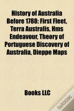 History Of Australia Before 1788: First Fleet, Terra Australis, Hms Endeavour, Theory Of Portuguese Discovery Of Australia, Dieppe Maps