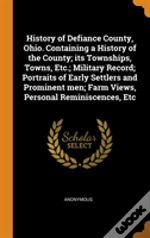 History Of Defiance County, Ohio. Containing A History Of The County; Its Townships, Towns, Etc.; Military Record; Portraits Of Early Settlers And Prominent Men; Farm Views, Personal Reminiscences, Et