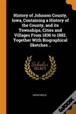 History Of Johnson County, Iowa, Containing A History Of The County, And Its Townships, Cities And Villages From 1836 To 1882. Together With Biographical Sketches ..