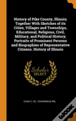 History Of Pike County, Illinois; Together With Sketches Of Its Cities, Villages And Townships, Educational, Religious, Civil, Military, And Political History; Portraits Of Prominent Persons And Biogr