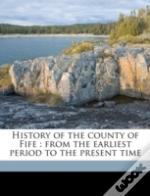 History Of The County Of Fife : From The Earliest Period To The Present Time