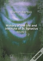 History Of The Life And Institute Of St. Ignatius Volume 1