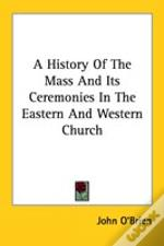 History Of The Mass And Its Ceremonies In The Eastern And Western Church