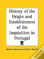 History Of The Origin And Establishment Of The Inquisition In Portugal (1926)