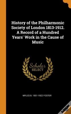 Wook.pt - History Of The Philharmonic Society Of London 1813-1912. A Record Of A Hundred Years' Work In The Cause Of Music