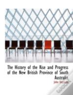 History Of The Rise And Progress Of The New British Province Of South Australia