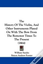 History Of The Violin, And Other Instruments Played On With The Bow From The Remotest Times To The Present (1864)
