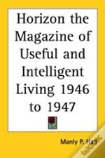 Horizon The Magazine Of Useful And Intelligent Living 1946 To 1947