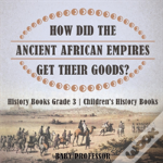 How Did The Ancient African Empires Get Their Goods? History Books Grade 3 - Children'S History Books