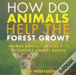 How Do Animals Help The Forest Grow? Animal Books For Kids 9-12 - Children'S Animal Books
