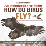 How Do Birds Fly? An Introduction To Flight - Science Book Age 7 - Children'S Science & Nature Books