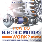 How Do Electric Motors Work? Physics Books For Kids - Children'S Physics Books