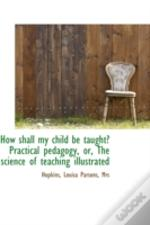How Shall My Child Be Taught? Practical Pedagogy, Or, The Science Of Teaching Illustrated