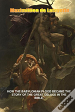 How The Babylonian Flood Became The Story Of The Great Deluge In The Bible