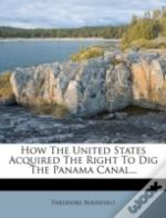 How The United States Acquired The Right To Dig The Panama Canal...