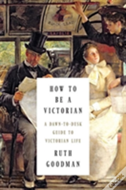 Wook.pt - How To Be A Victorian - A Dawn-To-Dusk Guide To Victorian Life