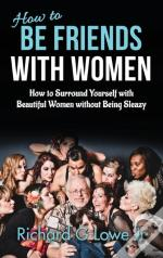 How To Be Friends With Women: How To Surround Yourself With Beautiful Women Without Being Sleazy