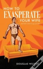 How To Exasperate Your Wife And Other Sh