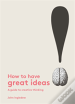 How To Have Great Ideas: A Guide To Creative Thinking And Problem Solving