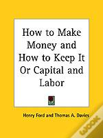 How To Make Money And How To Keep It Or Capital And Labor (1884)
