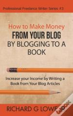 How To Make Money From Your Blog By Blogging To A Book: Increase Your Income By Writing A Book From Your Blog Articles