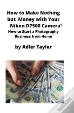 How To Make Nothing But Money With Your Nikon D7500 Camera!
