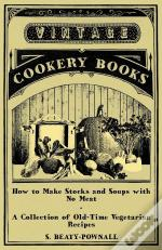 How To Make Stocks And Soups With No Meat - A Collection Of Old-Time Vegetarian Recipes