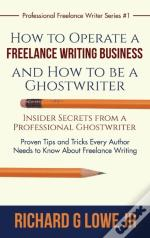 How To Operate A Freelance Writing Business And How To Be A Ghostwriter: Insider Secrets From A Professional Ghostwriter Proven Tips And Tricks Every