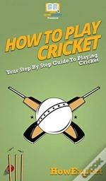 How To Play Cricket: Your Step By Step G
