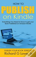 How To Publish On Kindle: Everything You Need To Know To Get Your Book Published On Amazon Kindle