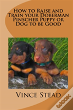 How To Raise And Train Your Doberman Pincher Puppy Or Dog To Be Good