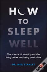 How To Sleep Well: The Science Of Sleeping Smarter , Living Better And Being Productive