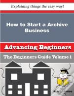 How To Start A Archive Business (Beginners Guide)