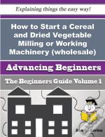 How To Start A Cereal And Dried Vegetable Milling Or Working Machinery (Wholesale) Business (Beginne