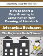 How To Start A Crop Growing In Combination With Farming Of Livestock Business (Beginners Guide)