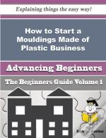 How To Start A Mouldings Made Of Plastic Business (Beginners Guide)