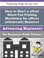 How To Start A Offset Sheet Fed Printing Machinery For Offices (Wholesale) Business (Beginners Guide