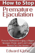 How To Stop Premature Ejaculation: Proven Method To Enjoy A Bigger, Stronger Penis And Last Longer In Bed Almost No One Knows