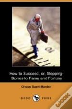 How To Succeed; Or, Stepping-Stones To F