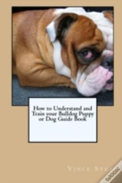 Wook.pt - How To Understand And Train Your Bulldog Puppy Or Dog Guide Book