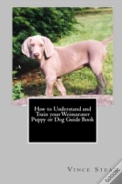 Wook.pt - How To Understand And Train Your Weimaraner Puppy Or Dog Guide Book