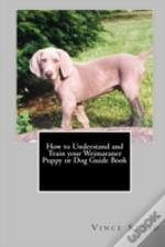 How To Understand And Train Your Weimaraner Puppy Or Dog Guide Book